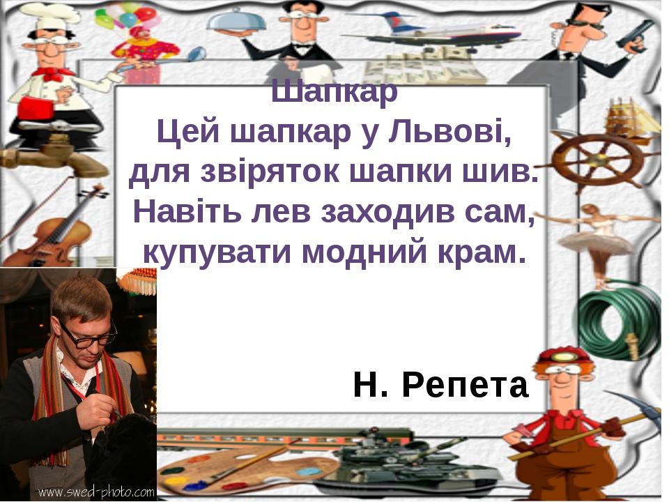 Н. Репета Шапкар Цей шапкар у Львові, для звіряток шапки шив. Навіть лев захо...