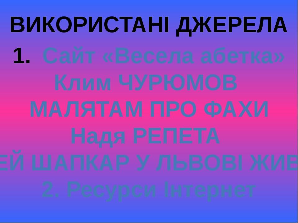 ВИКОРИСТАНІ ДЖЕРЕЛА Сайт «Весела абетка» Клим ЧУРЮМОВ МАЛЯТАМ ПРО ФАХИ Надя Р...