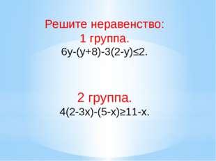 Решите неравенство: 1 группа. 6y-(y+8)-3(2-y)≤2. 2 группа. 4(2-3x)-(5-x)≥11-x.