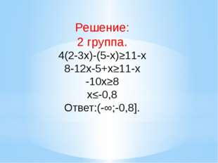 Решение: 2 группа. 4(2-3x)-(5-x)≥11-x 8-12x-5+x≥11-x -10x≥8 x≤-0,8 Ответ:(-∞