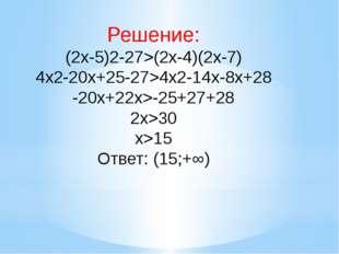 Решение: (2x-5)2-27>(2x-4)(2x-7) 4x2-20x+25-27>4x2-14x-8x+28 -20x+22x>-25+27