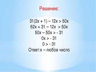 Решение: 31(2х + 1) – 12х > 50х 62х + 31 – 12х > 50х 50х – 50х > - 31 0х > -
