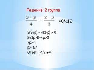 >0/х12 - 3(3+p) – 4(2-p) > 0 9+3p -8+4p>0 7p>-1 p>-1/7 Ответ: (-1/7;+∞) Реше