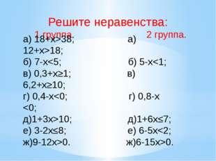 Решите неравенства: 1 группа. 2 группа. а) 18+x>38; а) 12+x>18; б) 7-x