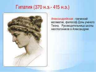 Гипатия (370 н.э.- 415 н.э.) Александрийская - греческий математик, философ.