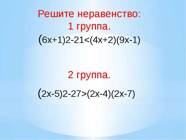 Решите неравенство: 1 группа. (6х+1)2-21(2x-4)(2x-7)