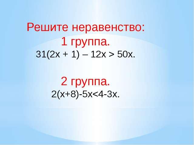 Решите неравенство: 1 группа. 31(2х + 1) – 12х > 50х. 2 группа. 2(x+8)-5x