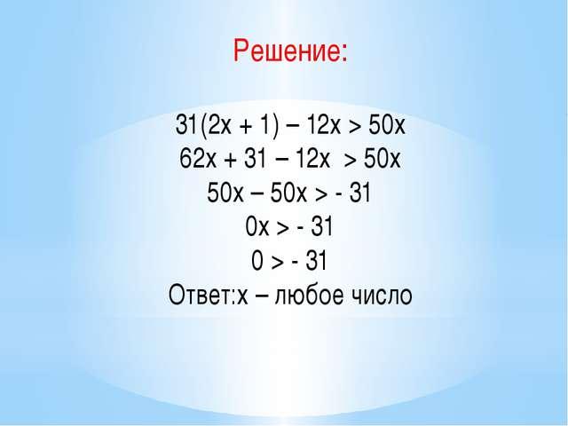 Решение: 31(2х + 1) – 12х > 50х 62х + 31 – 12х > 50х 50х – 50х > - 31 0х > -...