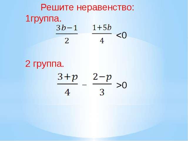 _ 0 Решите неравенство: 1группа. 2 группа.
