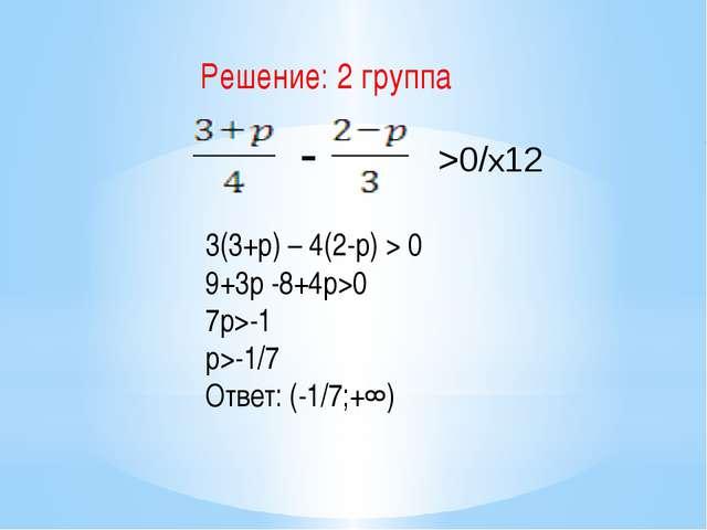 >0/х12 - 3(3+p) – 4(2-p) > 0 9+3p -8+4p>0 7p>-1 p>-1/7 Ответ: (-1/7;+∞) Реше...