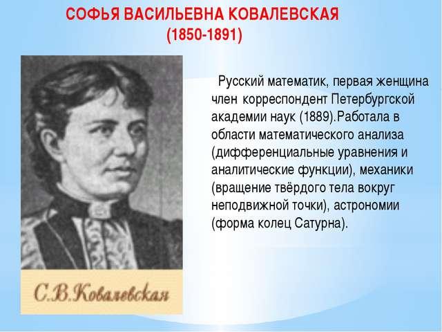 СОФЬЯ ВАСИЛЬЕВНА КОВАЛЕВСКАЯ (1850-1891) Русский математик, первая женщина ч...