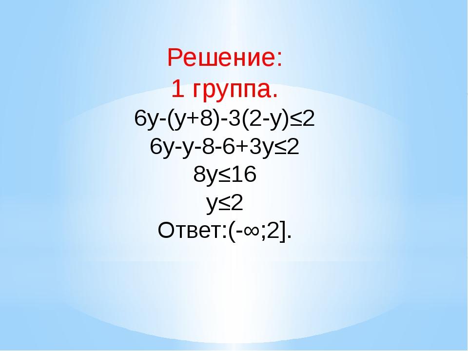 Решение: 1 группа. 6y-(y+8)-3(2-y)≤2 6y-y-8-6+3y≤2 8y≤16 y≤2 Ответ:(-∞;2].