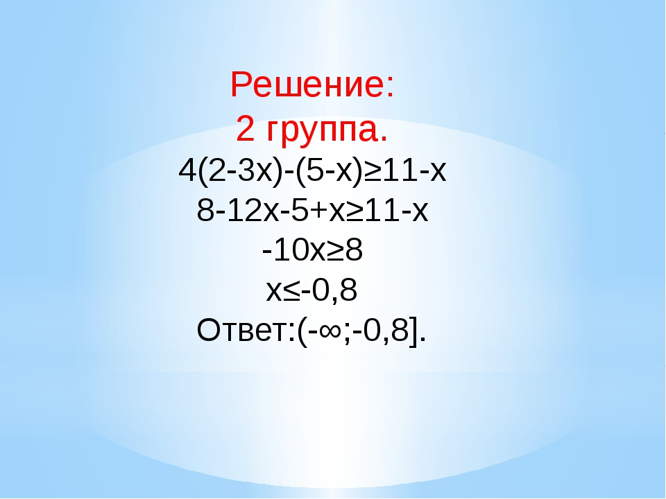 Решение: 2 группа. 4(2-3x)-(5-x)≥11-x 8-12x-5+x≥11-x -10x≥8 x≤-0,8 Ответ:(-∞...