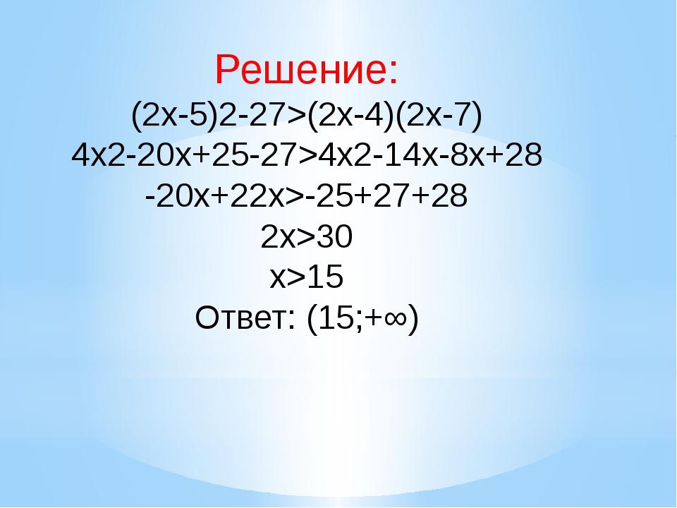Решение: (2x-5)2-27>(2x-4)(2x-7) 4x2-20x+25-27>4x2-14x-8x+28 -20x+22x>-25+27...