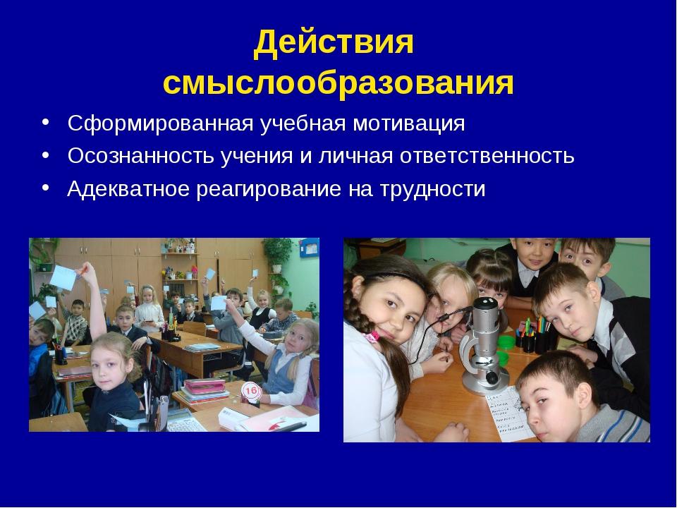Действия смыслообразования Сформированная учебная мотивация Осознанность учен...