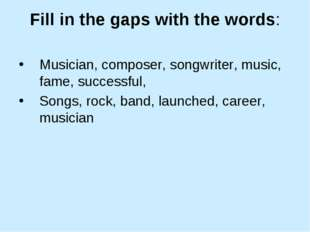 Fill in the gaps with the words: Musician, composer, songwriter, music, fame,