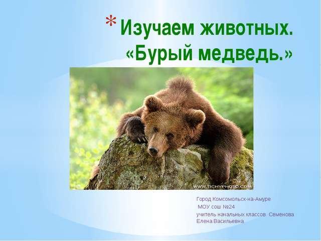 Город Комсомольск-на-Амуре МОУ сош №24 учитель начальных классов Семенова Еле...