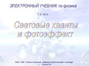 ЭЛЕКТРОННЫЙ УЧЕБНИК по физике Т Е М А : ГБОУ СПО Тольяттинский машиностроител