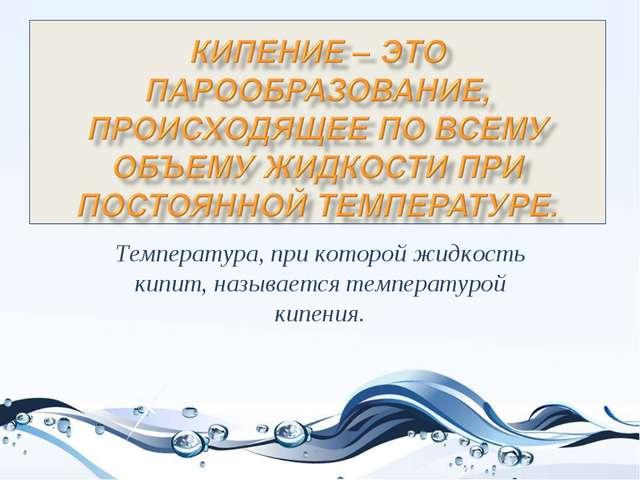 Температура, при которой жидкость кипит, называется температурой кипения.