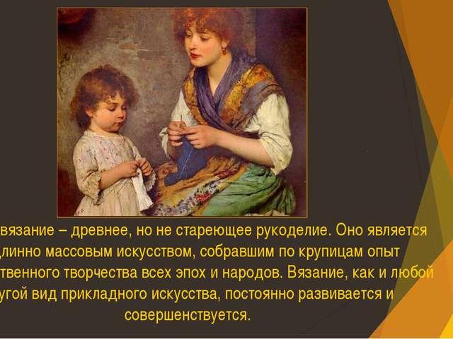 Ручное вязание – древнее, но не стареющее рукоделие. Оно является подлинно ма...