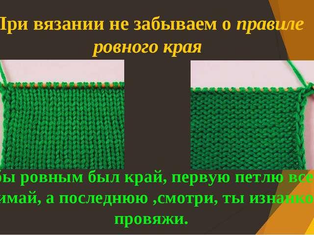 При вязании не забываем о правиле ровного края Чтобы ровным был край, первую...