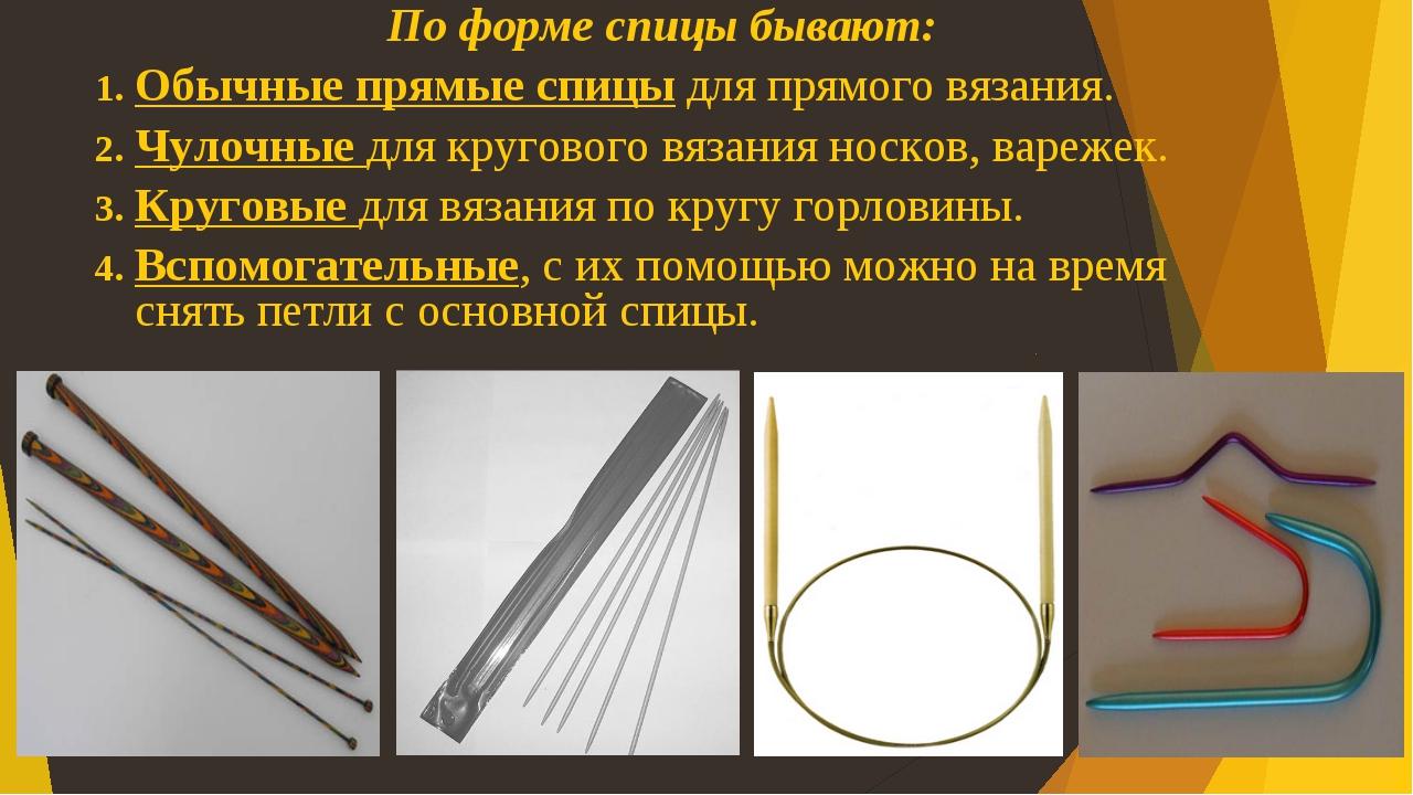 По форме спицы бывают: Обычные прямые спицы для прямого вязания. Чулочные для...