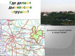 Дымковские игрушки делают в городе Кирове. Где делают дымковские игрушки?