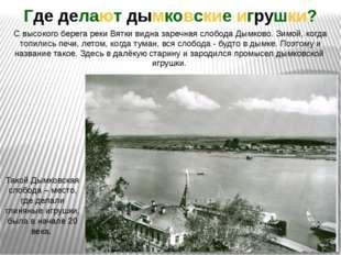 Такой Дымковская слобода – место, где делали глиняные игрушки, была в начале