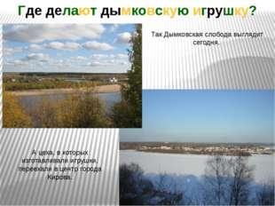 Так Дымковская слобода выглядит сегодня. Где делают дымковскую игрушку? А цех