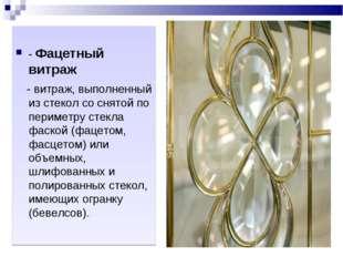 - Фацетный витраж - витраж, выполненный из стекол со снятой по периметру сте