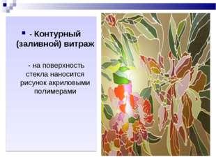 - Контурный (заливной) витраж - на поверхность стекла наносится рисунок акри