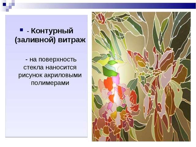 - Контурный (заливной) витраж - на поверхность стекла наносится рисунок акри...