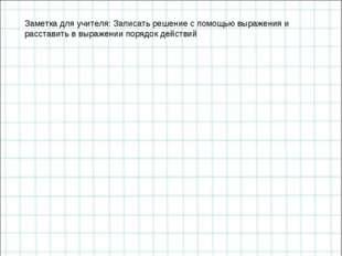 Заметка для учителя: Записать решение с помощью выражения и расставить в выра