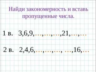 Найди закономерность и вставь пропущенные числа. 1 в. 3,6,9,…,…,…,21,…,… 2 в.
