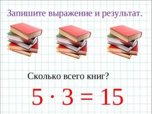 Запишите выражение и результат. Сколько всего книг? 5 · 3 = 15