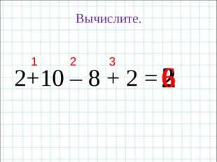 2+10 – 8 + 2 = Вычислите. 2 1 3 2 6