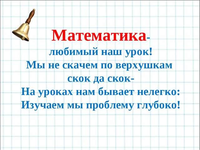 Математика- любимый наш урок! Мы не скачем по верхушкам скок да скок- На урок...