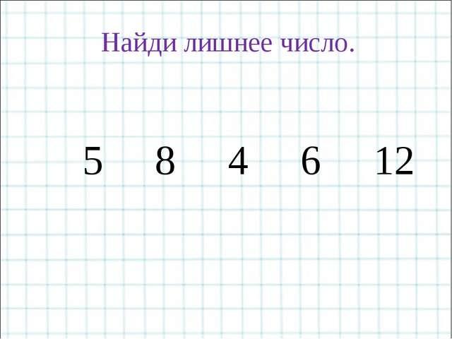 5 8 4 6 12 Найди лишнее число.