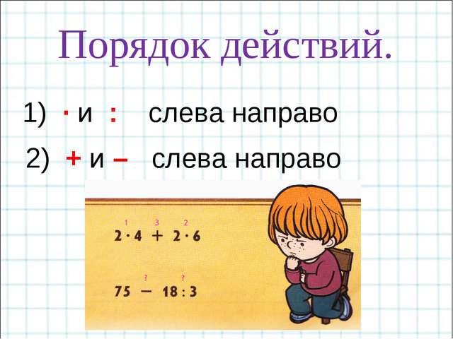 Порядок действий. 1) · и : слева направо 2) + и – слева направо