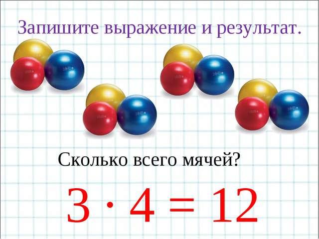 Запишите выражение и результат. Сколько всего мячей? 3 · 4 = 12