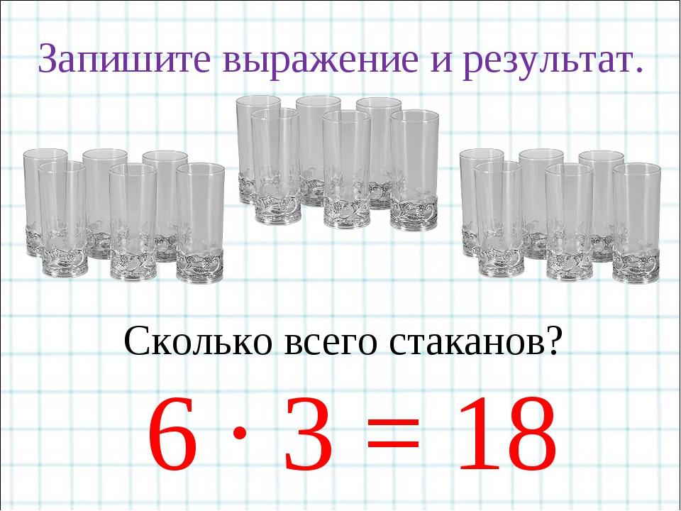 Запишите выражение и результат. Сколько всего стаканов? 6 · 3 = 18