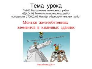 Тема урока ПМ.03.Выполнение монтажных работ МДК.04.01 Технология монтажных ра