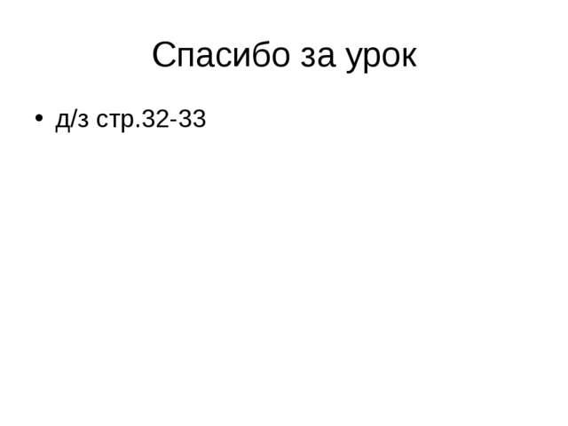 Спасибо за урок д/з стр.32-33