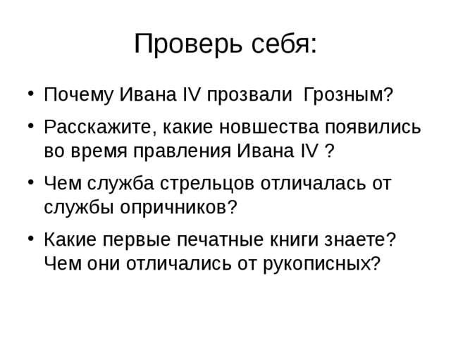 Проверь себя: Почему Ивана IV прозвали Грозным? Расскажите, какие новшества п...
