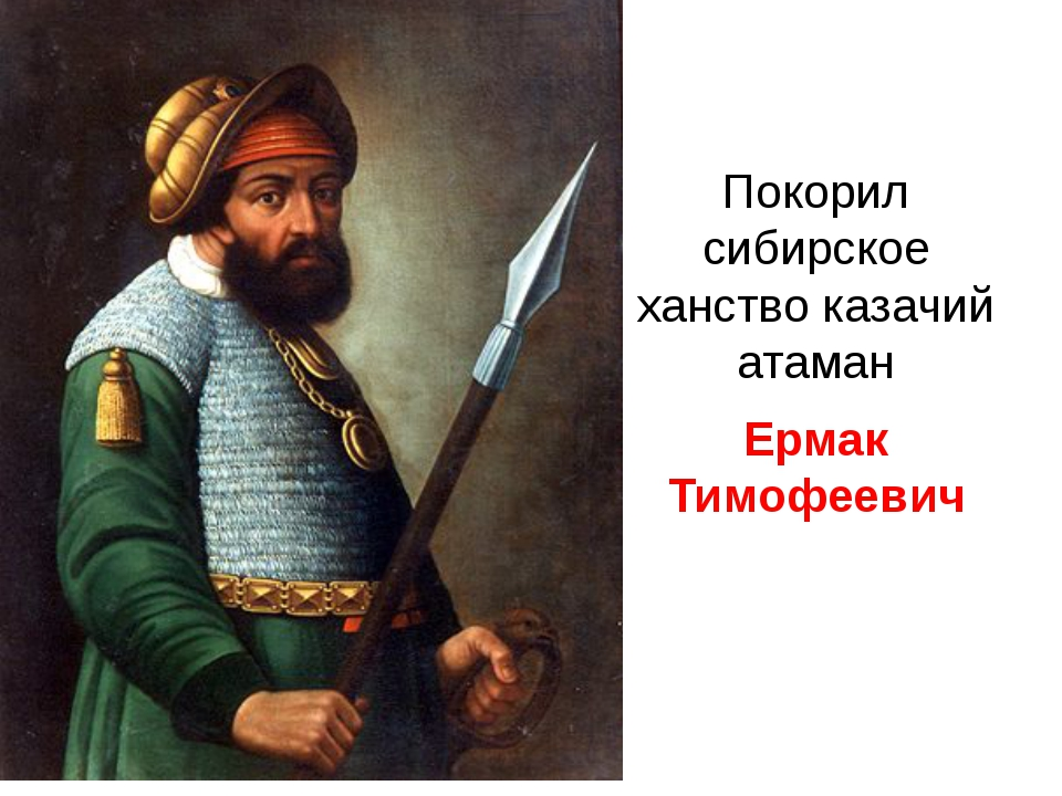 Покорил сибирское ханство казачий атаман Ермак Тимофеевич