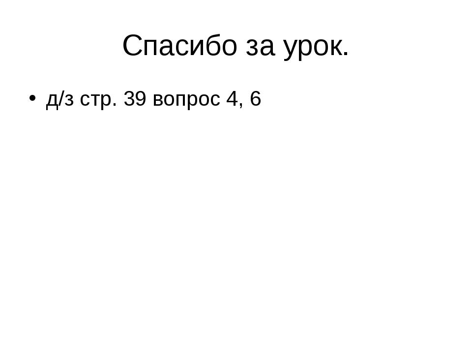 Спасибо за урок. д/з стр. 39 вопрос 4, 6