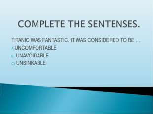 TITANIC WAS FANTASTIC. IT WAS CONSIDERED TO BE … UNCOMFORTABLE UNAVOIDABLE UN
