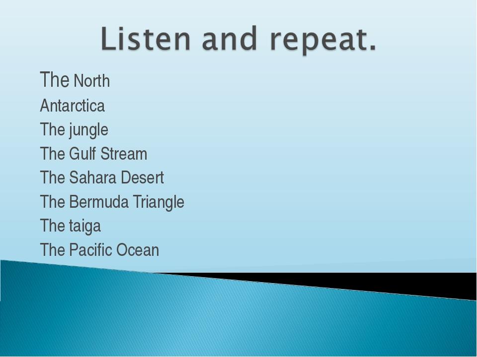 The North Antarctica The jungle The Gulf Stream The Sahara Desert The Bermuda...