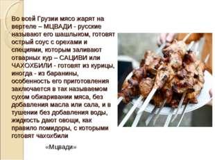 Во всей Грузии мясо жарят на вертеле – МЦВАДИ - русские называют его шашлыком