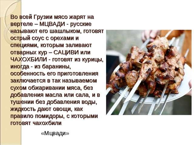Во всей Грузии мясо жарят на вертеле – МЦВАДИ - русские называют его шашлыком...